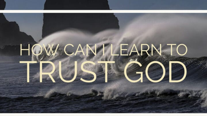How Can I Learn To Trust God